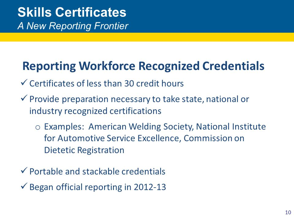 10 Skills Certificates A New Reporting Frontier Reporting Workforce Recognized Credentials Certificates of less than 30 credit hours Provide preparation necessary to take state, national or industry recognized certifications o Examples: American Welding Society, National Institute for Automotive Service Excellence, Commission on Dietetic Registration Portable and stackable credentials Began official reporting in 2012-13