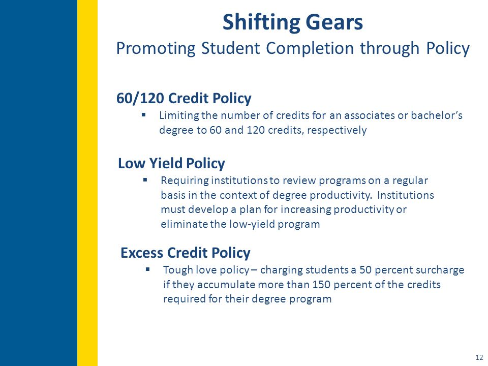 12 Shifting Gears Promoting Student Completion through Policy 60/120 Credit Policy  Limiting the number of credits for an associates or bachelor's degree to 60 and 120 credits, respectively Low Yield Policy  Requiring institutions to review programs on a regular basis in the context of degree productivity.