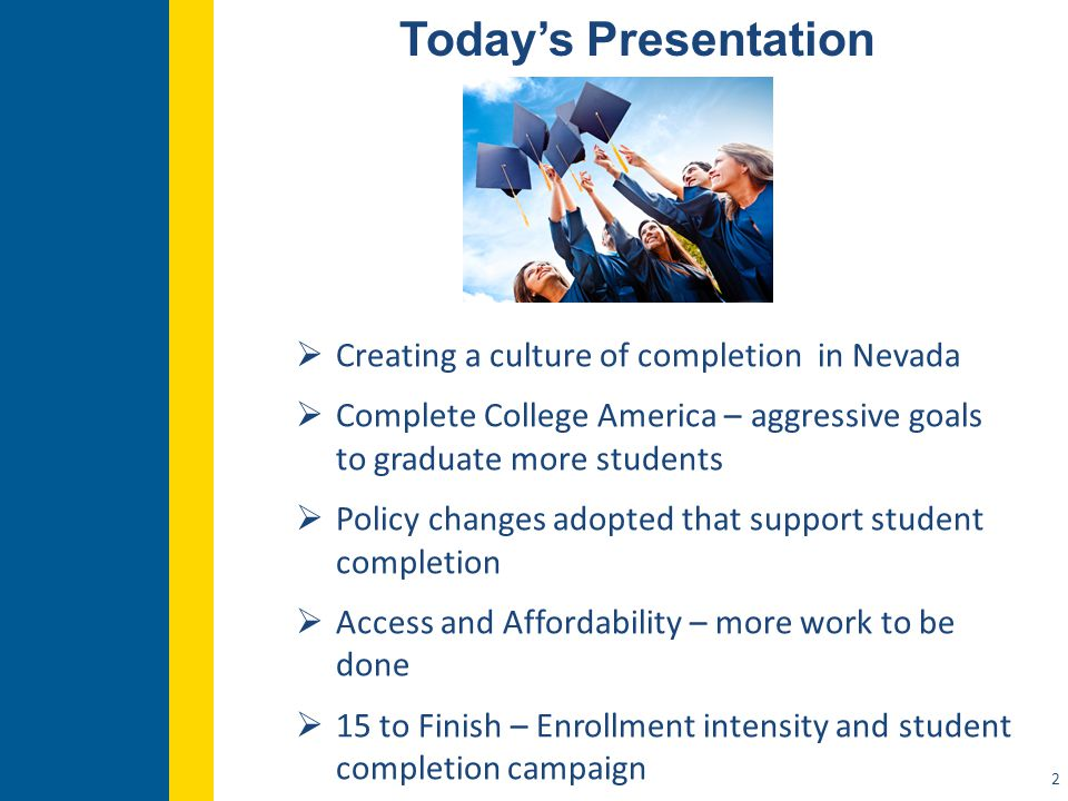 Today's Presentation 2  Creating a culture of completion in Nevada  Complete College America – aggressive goals to graduate more students  Policy changes adopted that support student completion  Access and Affordability – more work to be done  15 to Finish – Enrollment intensity and student completion campaign