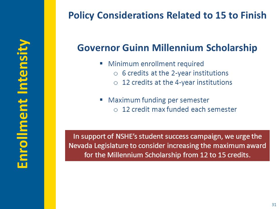 31 Policy Considerations Related to 15 to Finish Governor Guinn Millennium Scholarship  Minimum enrollment required o 6 credits at the 2-year institutions o 12 credits at the 4-year institutions  Maximum funding per semester o 12 credit max funded each semester In support of NSHE's student success campaign, we urge the Nevada Legislature to consider increasing the maximum award for the Millennium Scholarship from 12 to 15 credits.