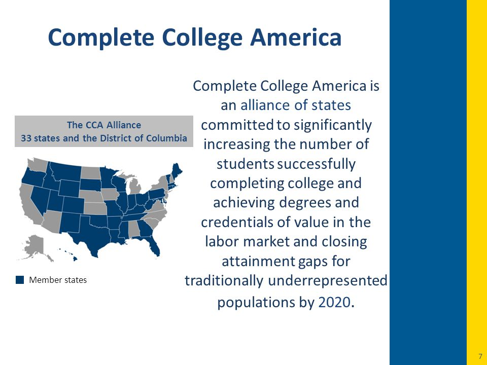 7 Complete College America Complete College America is an alliance of states committed to significantly increasing the number of students successfully completing college and achieving degrees and credentials of value in the labor market and closing attainment gaps for traditionally underrepresented populations by 2020.