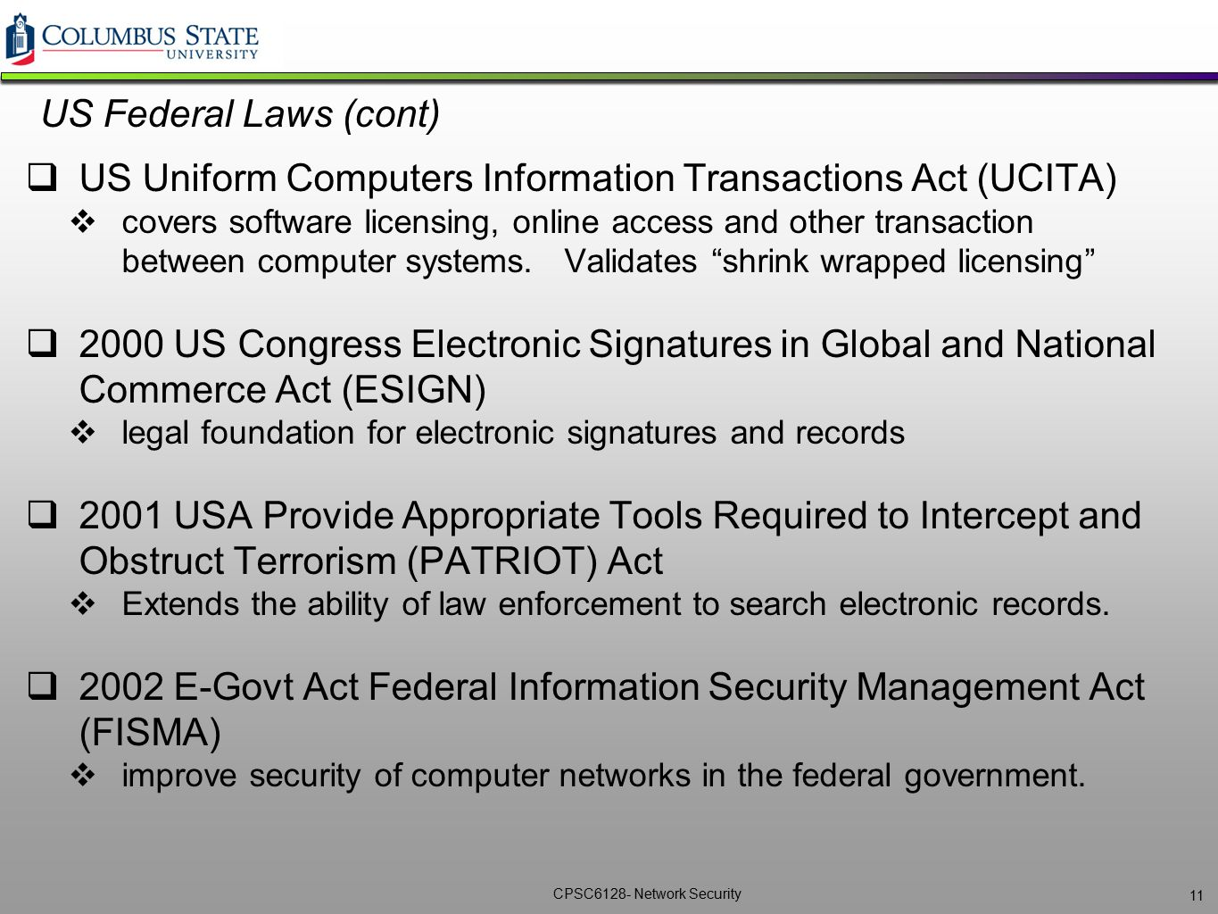 CPSC6128- Network Security US Federal Laws (cont)  US Uniform Computers Information Transactions Act (UCITA)  covers software licensing, online acce