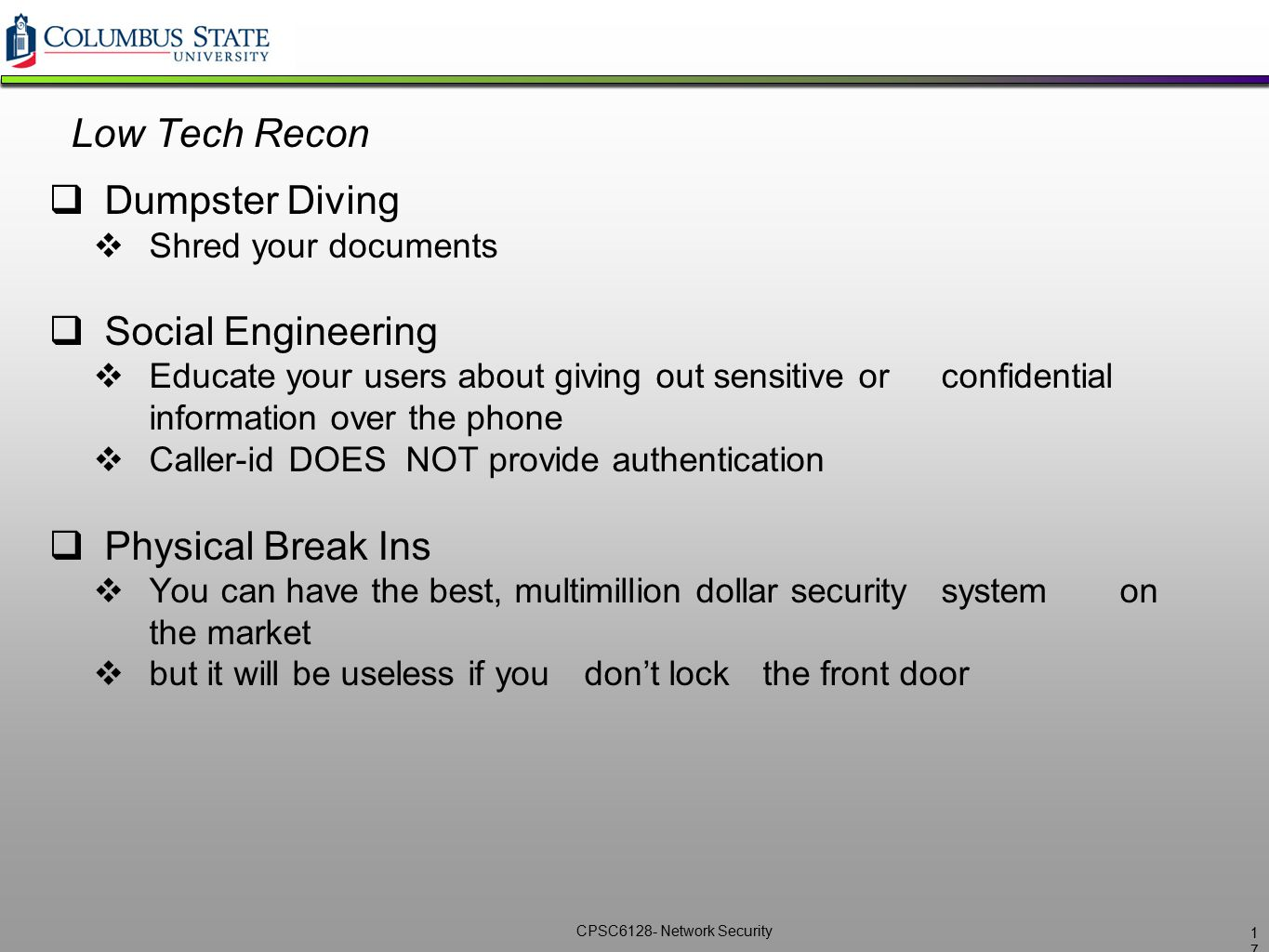 CPSC6128- Network Security Low Tech Recon  Dumpster Diving  Shred your documents  Social Engineering  Educate your users about giving out sensitiv