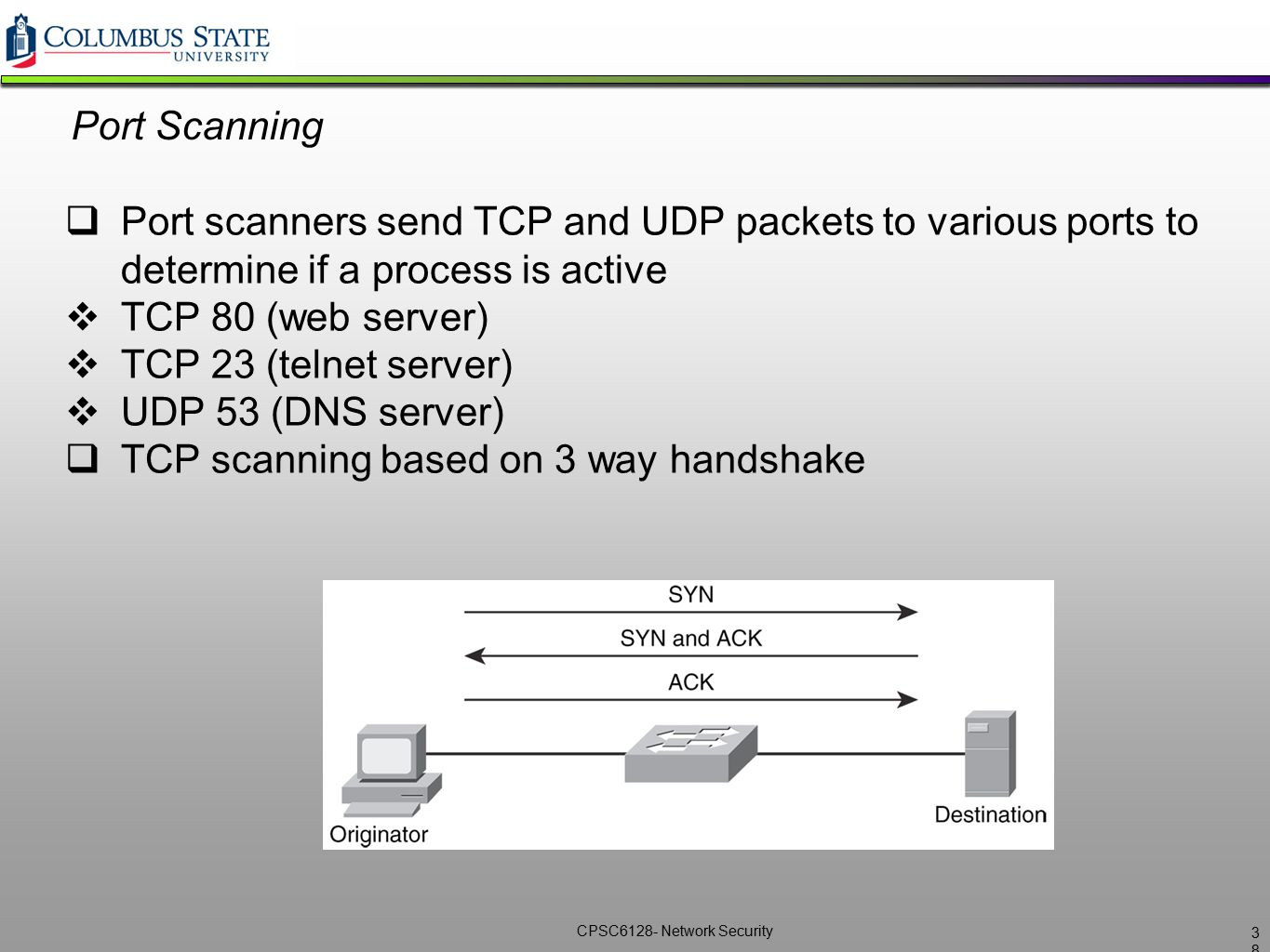 CPSC6128- Network Security Port Scanning  Port scanners send TCP and UDP packets to various ports to determine if a process is active  TCP 80 (web s