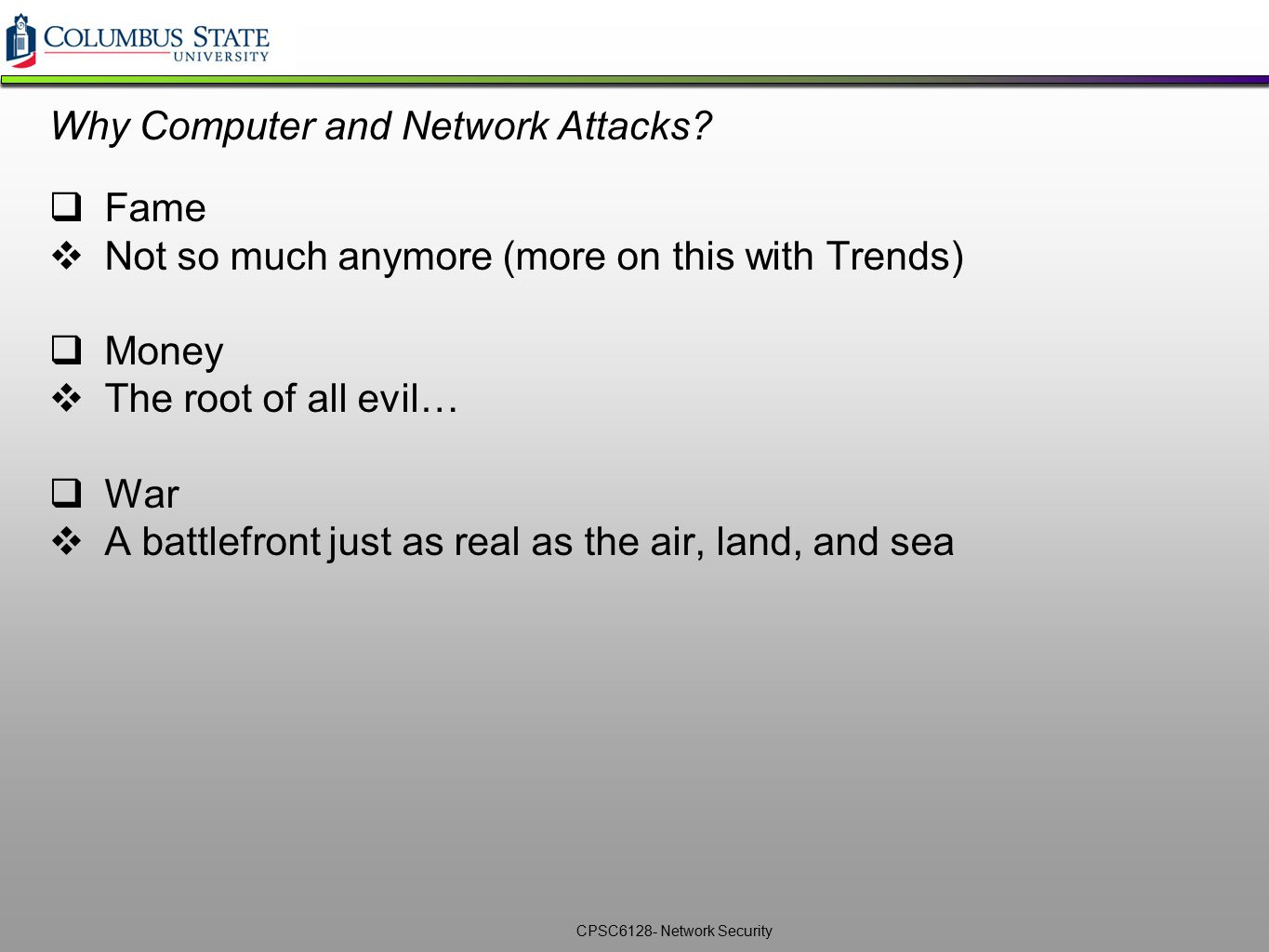 CPSC6128- Network Security Why Computer and Network Attacks?  Fame  Not so much anymore (more on this with Trends)  Money  The root of all evil… 