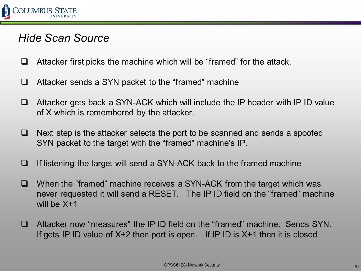 """CPSC6128- Network Security Hide Scan Source  Attacker first picks the machine which will be """"framed"""" for the attack.  Attacker sends a SYN packet to"""