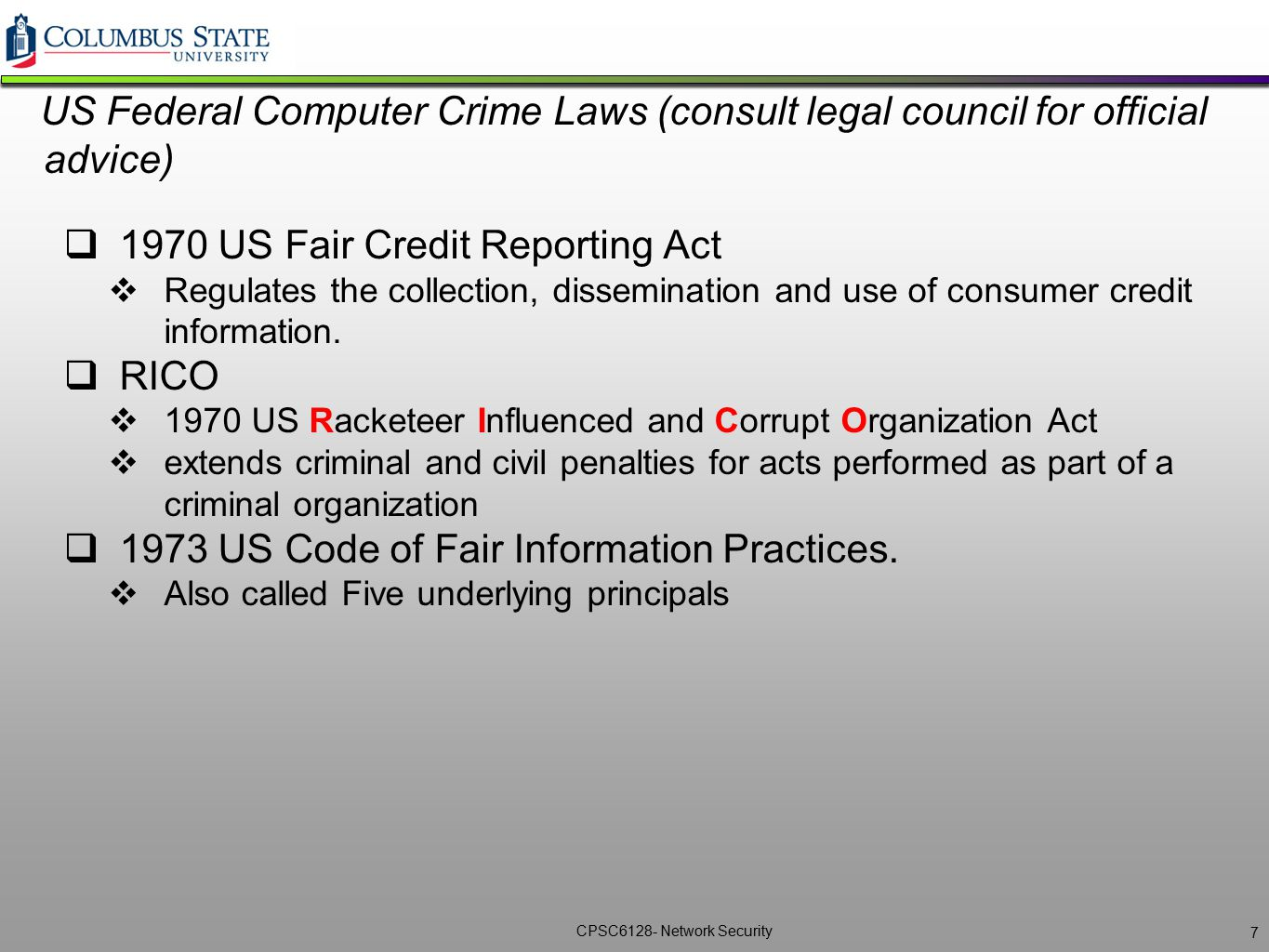 CPSC6128- Network Security US Federal Computer Crime Laws (consult legal council for official advice)  1970 US Fair Credit Reporting Act  Regulates