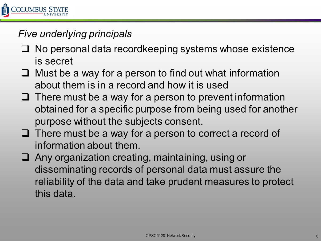 CPSC6128- Network Security Five underlying principals  No personal data recordkeeping systems whose existence is secret  Must be a way for a person