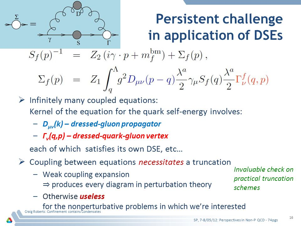  Infinitely many coupled equations: Kernel of the equation for the quark self-energy involves: –D μν (k) – dressed-gluon propagator –Γ ν (q,p) – dressed-quark-gluon vertex each of which satisfies its own DSE, etc…  Coupling between equations necessitates a truncation –Weak coupling expansion ⇒ produces every diagram in perturbation theory –Otherwise useless for the nonperturbative problems in which we're interested Persistent challenge in application of DSEs SP, 7-8/05/12: Perspectives in Non-P QCD - 74pgs Craig Roberts: Confinement contains Condensates 16 Invaluable check on practical truncation schemes