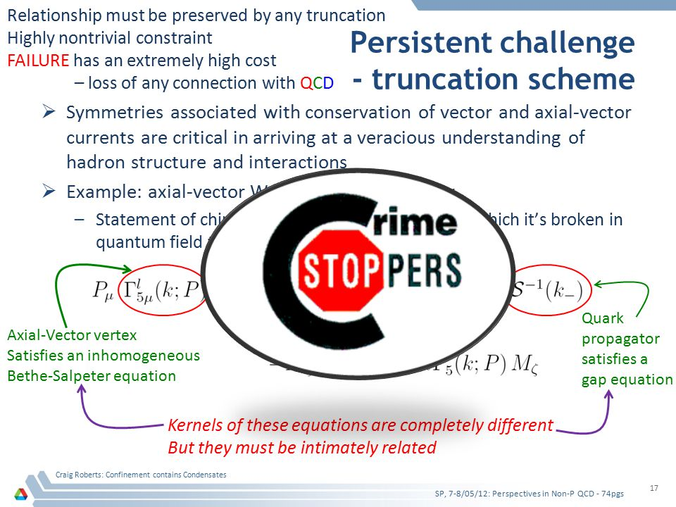 Persistent challenge - truncation scheme  Symmetries associated with conservation of vector and axial-vector currents are critical in arriving at a veracious understanding of hadron structure and interactions  Example: axial-vector Ward-Takahashi identity –Statement of chiral symmetry and the pattern by which it's broken in quantum field theory SP, 7-8/05/12: Perspectives in Non-P QCD - 74pgs Craig Roberts: Confinement contains Condensates 17 Axial-Vector vertex Satisfies an inhomogeneous Bethe-Salpeter equation Quark propagator satisfies a gap equation Kernels of these equations are completely different But they must be intimately related Relationship must be preserved by any truncation Highly nontrivial constraint FAILURE has an extremely high cost – loss of any connection with QCD