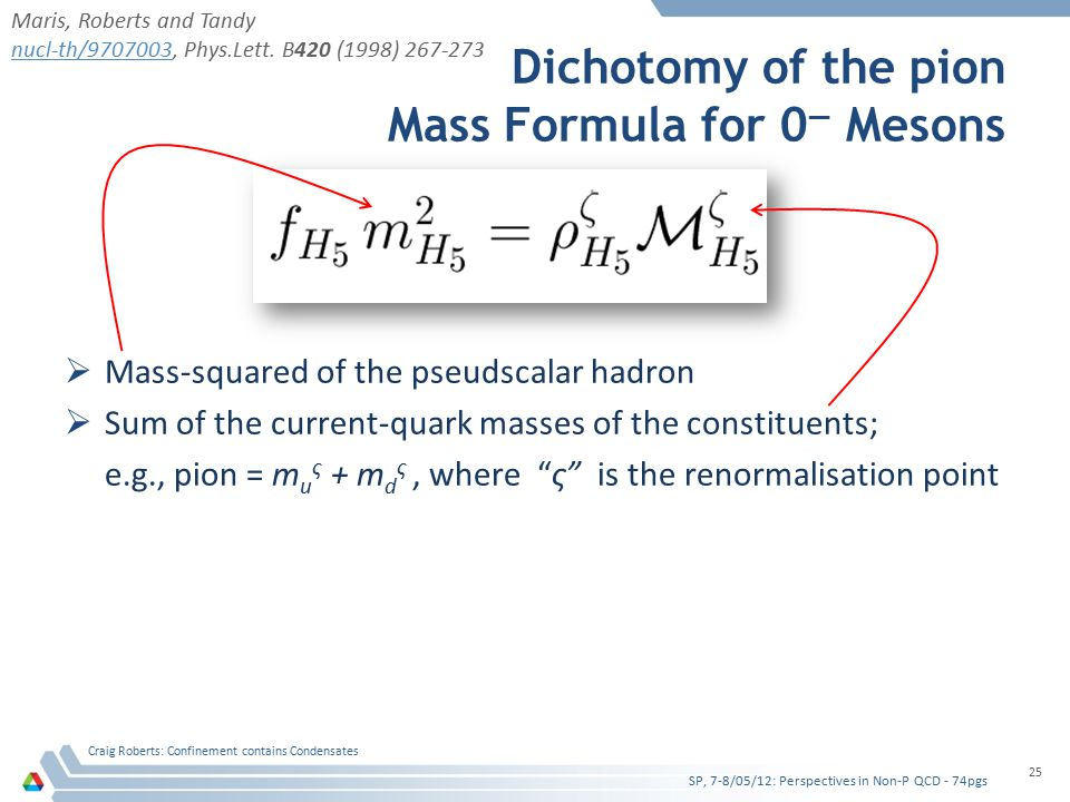 Dichotomy of the pion Mass Formula for 0 — Mesons  Mass-squared of the pseudscalar hadron  Sum of the current-quark masses of the constituents; e.g., pion = m u ς + m d ς, where ς is the renormalisation point SP, 7-8/05/12: Perspectives in Non-P QCD - 74pgs Craig Roberts: Confinement contains Condensates 25 Maris, Roberts and Tandy nucl-th/9707003nucl-th/9707003, Phys.Lett.