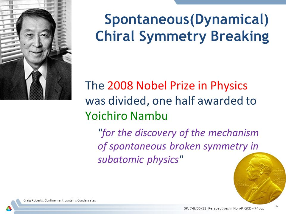 Spontaneous(Dynamical) Chiral Symmetry Breaking The 2008 Nobel Prize in Physics was divided, one half awarded to Yoichiro Nambu for the discovery of the mechanism of spontaneous broken symmetry in subatomic physics Craig Roberts: Confinement contains Condensates 32 SP, 7-8/05/12: Perspectives in Non-P QCD - 74pgs
