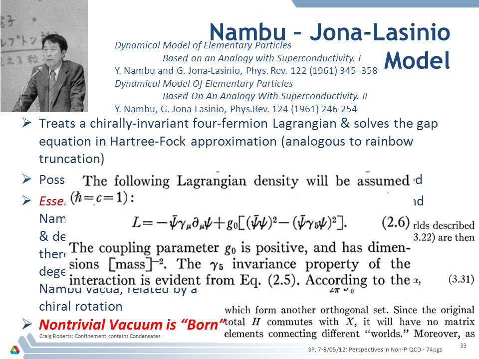 Nambu – Jona-Lasinio Model Craig Roberts: Confinement contains Condensates 33  Treats a chirally-invariant four-fermion Lagrangian & solves the gap equation in Hartree-Fock approximation (analogous to rainbow truncation)  Possibility of dynamical generation of nucleon mass is elucidated  Essentially inequivalent vacuum states are identified (Wigner and Nambu states) & demonstration that there are infinitely many, degenerate but distinct Nambu vacua, related by a chiral rotation  Nontrivial Vacuum is Born SP, 7-8/05/12: Perspectives in Non-P QCD - 74pgs Dynamical Model of Elementary Particles Based on an Analogy with Superconductivity.