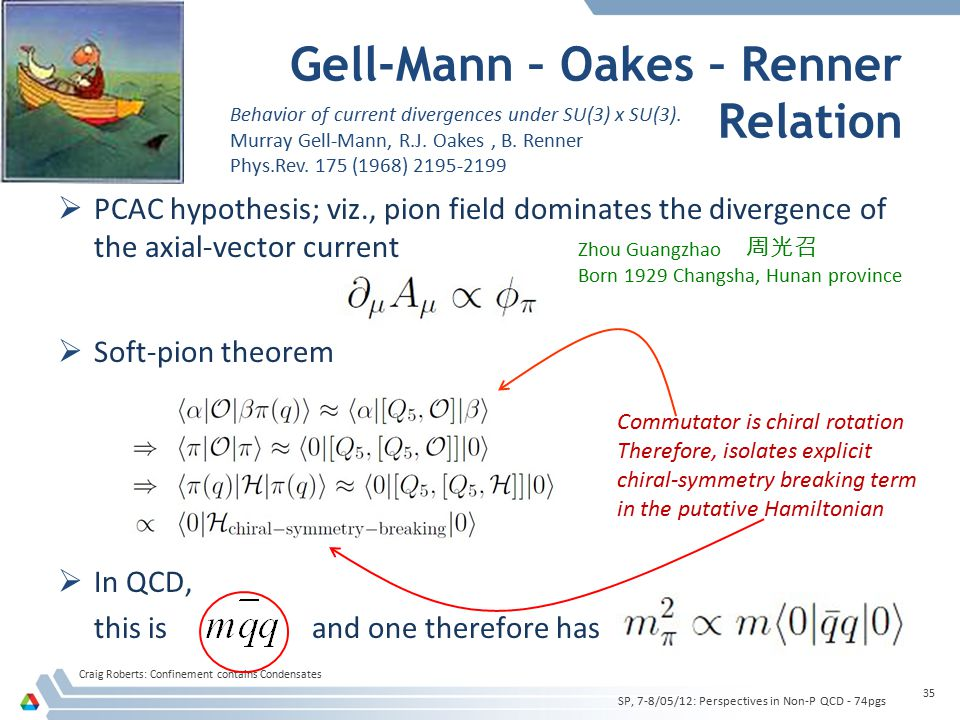 Gell-Mann – Oakes – Renner Relation Craig Roberts: Confinement contains Condensates 35  PCAC hypothesis; viz., pion field dominates the divergence of the axial-vector current  Soft-pion theorem  In QCD, this is and one therefore has SP, 7-8/05/12: Perspectives in Non-P QCD - 74pgs Behavior of current divergences under SU(3) x SU(3).