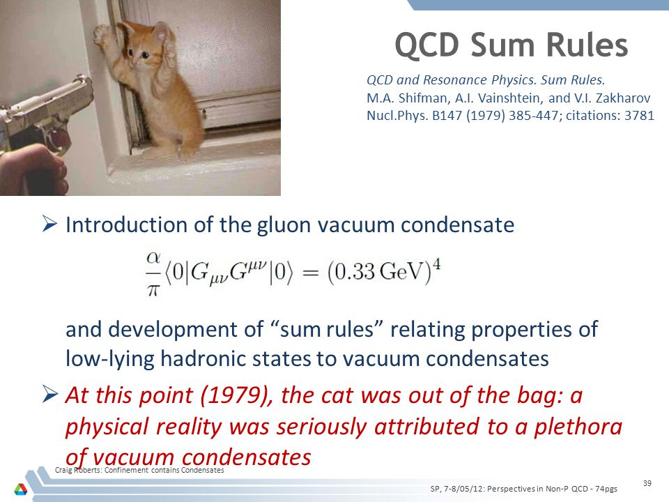QCD Sum Rules  Introduction of the gluon vacuum condensate and development of sum rules relating properties of low-lying hadronic states to vacuum condensates  At this point (1979), the cat was out of the bag: a physical reality was seriously attributed to a plethora of vacuum condensates Craig Roberts: Confinement contains Condensates 39 SP, 7-8/05/12: Perspectives in Non-P QCD - 74pgs QCD and Resonance Physics.