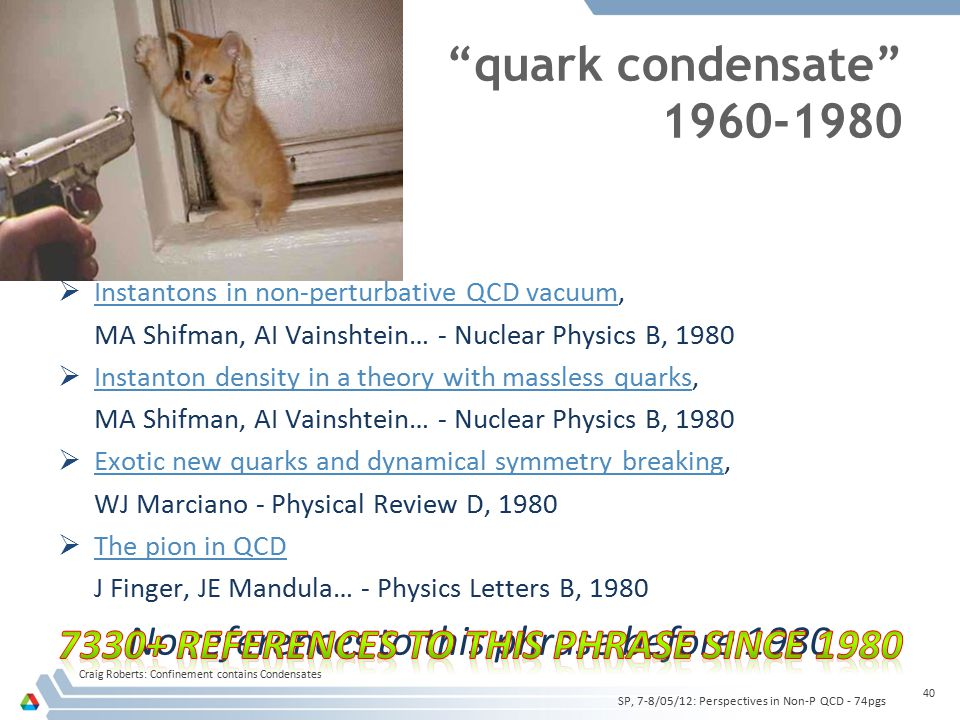 quark condensate 1960-1980  Instantons in non-perturbative QCD vacuum, Instantons in non-perturbative QCD vacuum MA Shifman, AI Vainshtein… - Nuclear Physics B, 1980  Instanton density in a theory with massless quarks, Instanton density in a theory with massless quarks MA Shifman, AI Vainshtein… - Nuclear Physics B, 1980  Exotic new quarks and dynamical symmetry breaking, Exotic new quarks and dynamical symmetry breaking WJ Marciano - Physical Review D, 1980  The pion in QCD The pion in QCD J Finger, JE Mandula… - Physics Letters B, 1980 No references to this phrase before 1980 Craig Roberts: Confinement contains Condensates 40 SP, 7-8/05/12: Perspectives in Non-P QCD - 74pgs