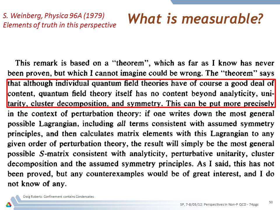 What is measurable? Craig Roberts: Confinement contains Condensates 50 SP, 7-8/05/12: Perspectives in Non-P QCD - 74pgs S. Weinberg, Physica 96A (1979