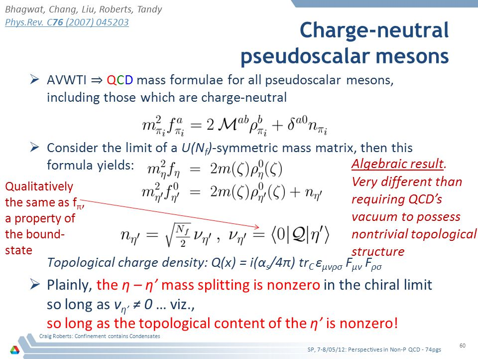  AVWTI ⇒ QCD mass formulae for all pseudoscalar mesons, including those which are charge-neutral  Consider the limit of a U(N f )-symmetric mass matrix, then this formula yields: Topological charge density: Q(x) = i(α s /4π) tr C ε μνρσ F μν F ρσ  Plainly, the η – η' mass splitting is nonzero in the chiral limit so long as ν η' ≠ 0 … viz., so long as the topological content of the η' is nonzero.