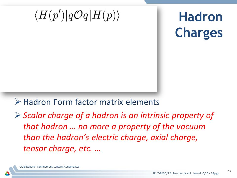 Hadron Charges  Hadron Form factor matrix elements  Scalar charge of a hadron is an intrinsic property of that hadron … no more a property of the vacuum than the hadron's electric charge, axial charge, tensor charge, etc.