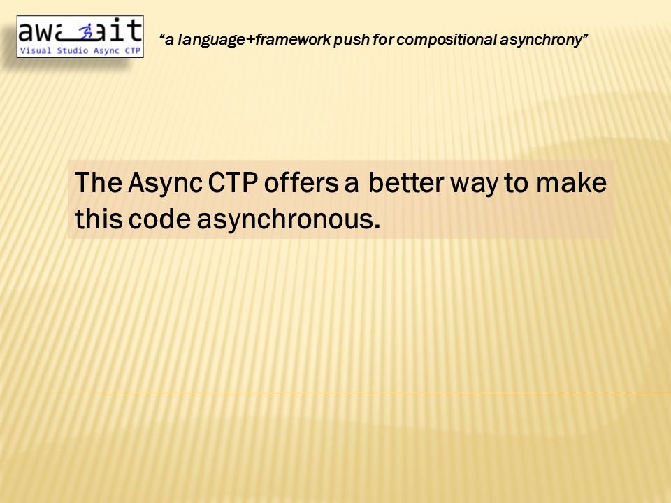 The Async CTP offers a better way to make this code asynchronous.
