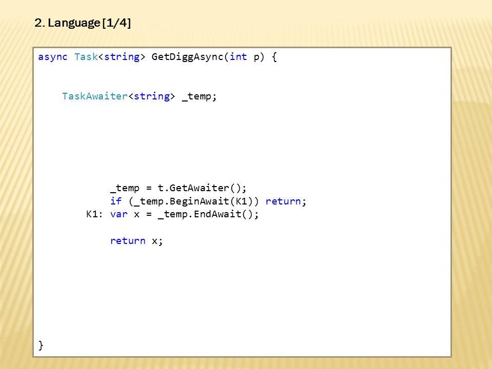 async Task GetDiggAsync(int p) { TaskAwaiter _temp; _temp = t.GetAwaiter(); if (_temp.BeginAwait(K1)) return; K1: var x = _temp.EndAwait(); return x; } 2.