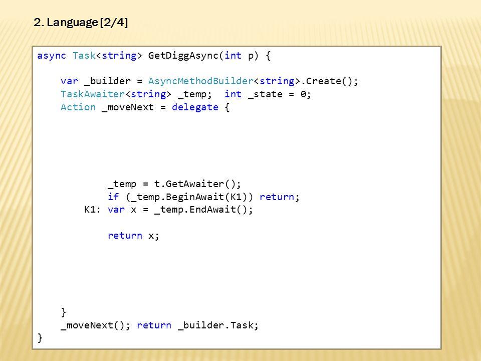 async Task GetDiggAsync(int p) { var _builder = AsyncMethodBuilder.Create(); TaskAwaiter _temp; int _state = 0; Action _moveNext = delegate { _temp = t.GetAwaiter(); if (_temp.BeginAwait(K1)) return; K1: var x = _temp.EndAwait(); return x; } _moveNext(); return _builder.Task; } 2.