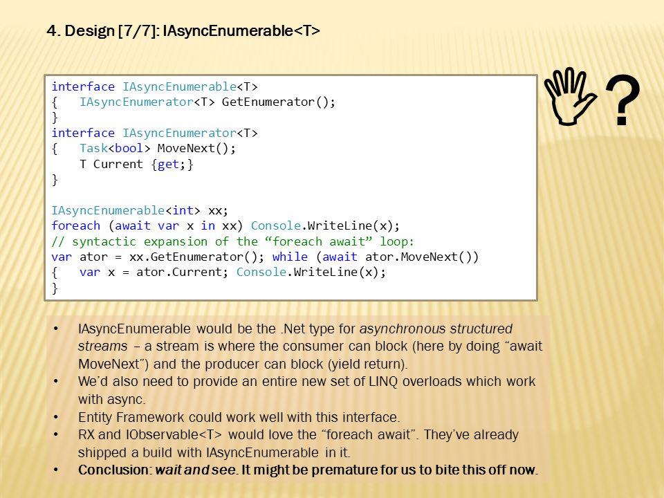 interface IAsyncEnumerable { IAsyncEnumerator GetEnumerator(); } interface IAsyncEnumerator { Task MoveNext(); T Current {get;} } IAsyncEnumerable xx; foreach (await var x in xx) Console.WriteLine(x); // syntactic expansion of the foreach await loop: var ator = xx.GetEnumerator(); while (await ator.MoveNext()) { var x = ator.Current; Console.WriteLine(x); } 4.