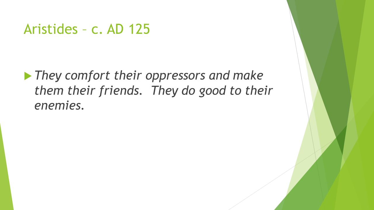 Aristides – c. AD 125  They comfort their oppressors and make them their friends.