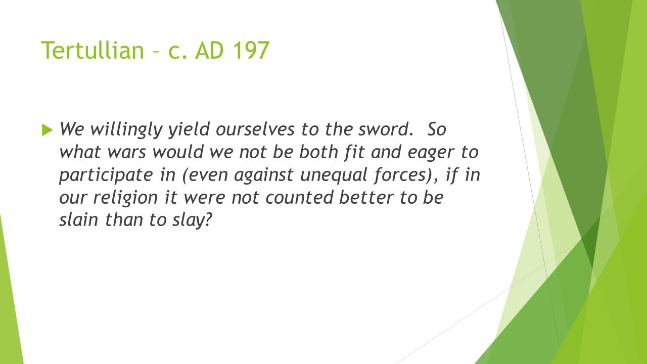 Tertullian – c. AD 197  We willingly yield ourselves to the sword. So what wars would we not be both fit and eager to participate in (even against un