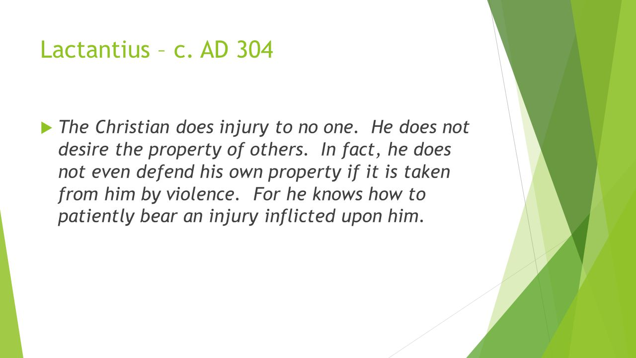 Lactantius – c. AD 304  The Christian does injury to no one.