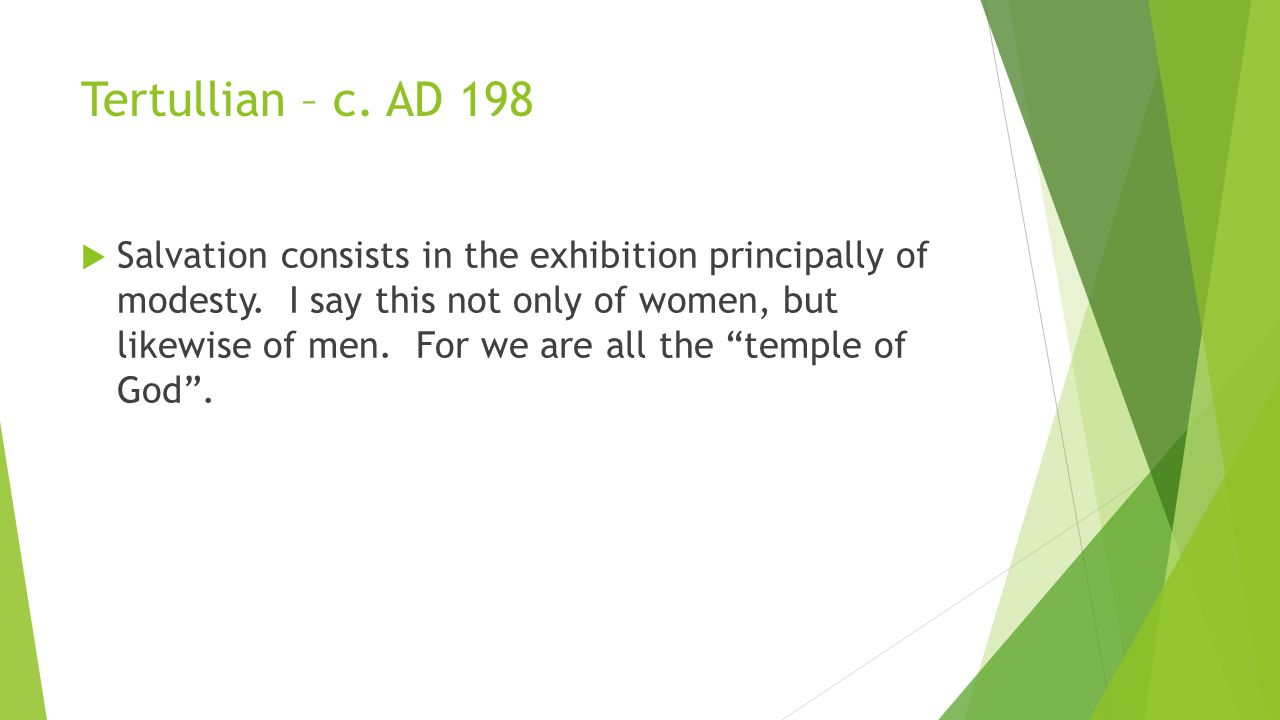 Tertullian – c. AD 198  Salvation consists in the exhibition principally of modesty. I say this not only of women, but likewise of men. For we are al