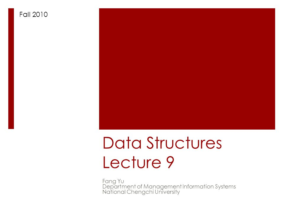 Data Structures Lecture 9 Fang Yu Department of Management Information Systems National Chengchi University Fall 2010