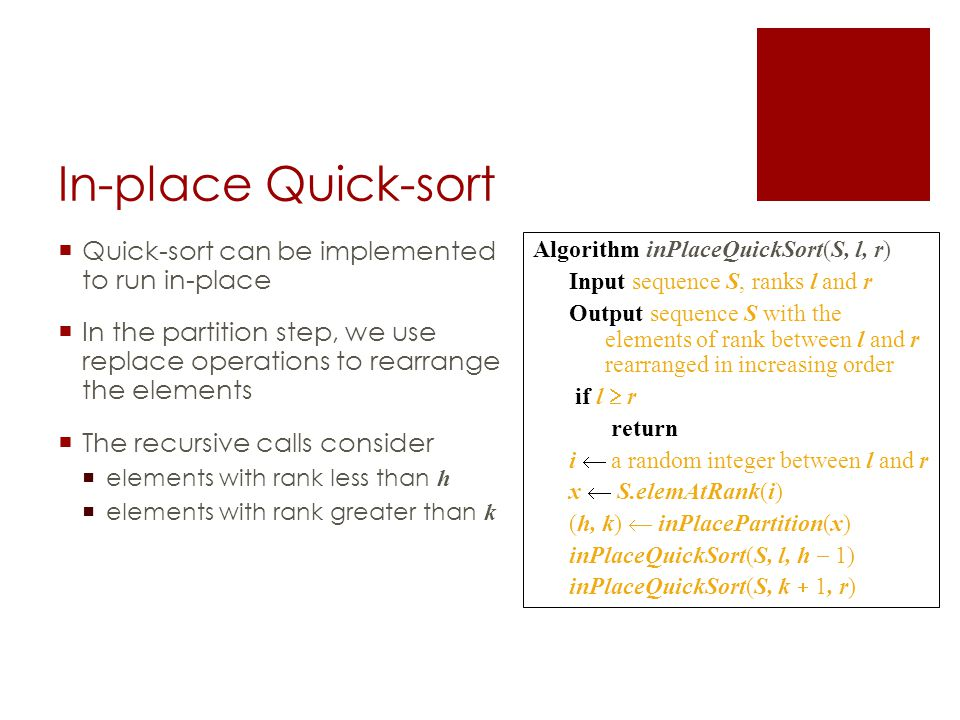In-place Quick-sort  Quick-sort can be implemented to run in-place  In the partition step, we use replace operations to rearrange the elements  The recursive calls consider  elements with rank less than h  elements with rank greater than k Algorithm inPlaceQuickSort(S, l, r) Input sequence S, ranks l and r Output sequence S with the elements of rank between l and r rearranged in increasing order if l  r return i  a random integer between l and r x  S.elemAtRank(i) (h, k)  inPlacePartition(x) inPlaceQuickSort(S, l, h  1) inPlaceQuickSort(S, k  1, r)