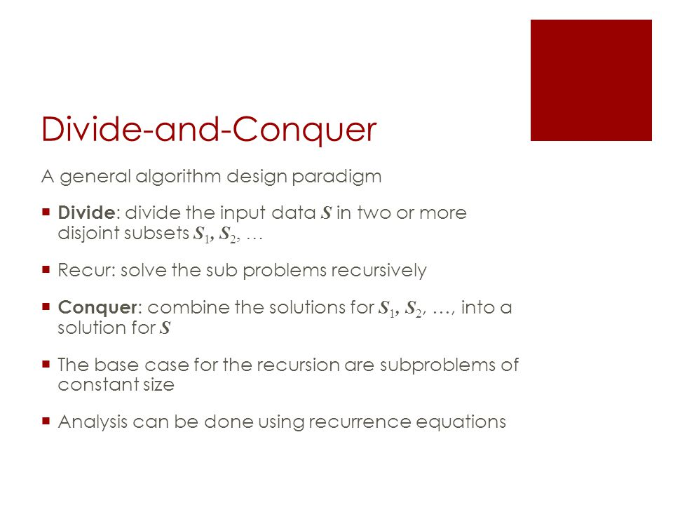 Divide-and-Conquer A general algorithm design paradigm  Divide : divide the input data S in two or more disjoint subsets S 1, S 2, …  Recur: solve the sub problems recursively  Conquer : combine the solutions for S 1, S 2, …, into a solution for S  The base case for the recursion are subproblems of constant size  Analysis can be done using recurrence equations