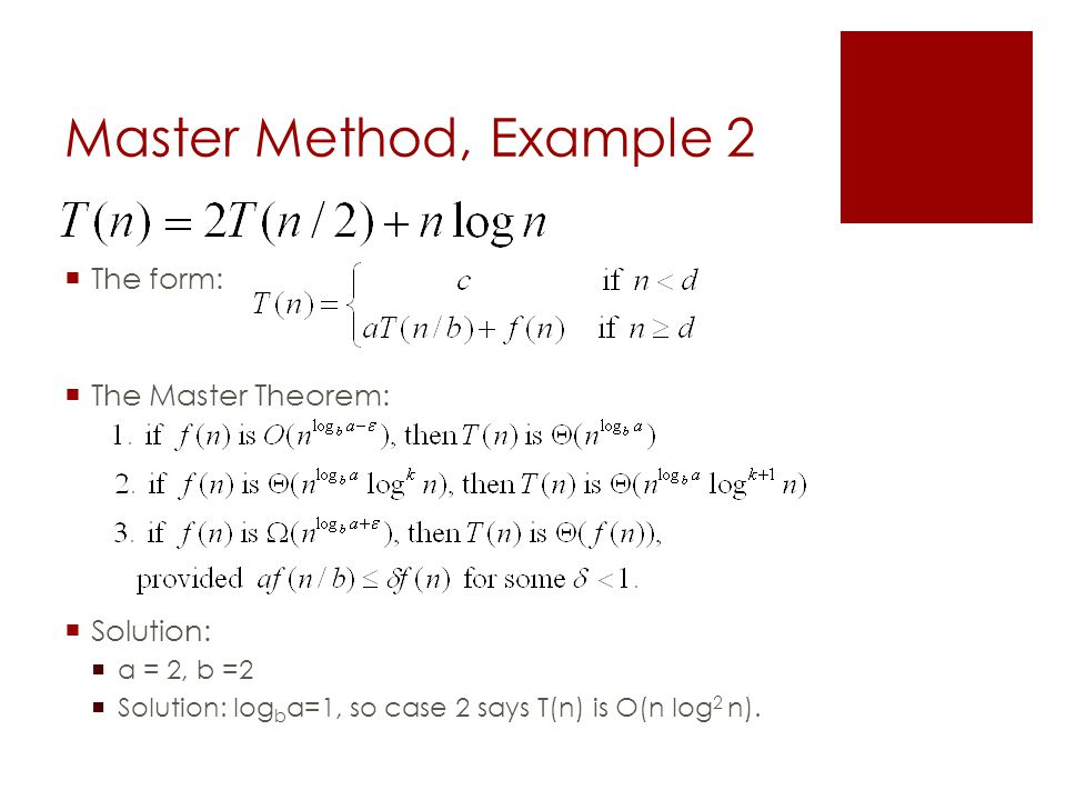 Master Method, Example 2  The form:  The Master Theorem:  Solution:  a = 2, b =2  Solution: log b a=1, so case 2 says T(n) is O(n log 2 n).