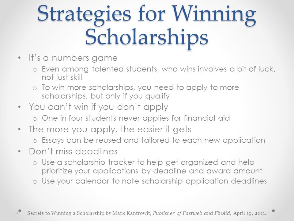 Strategies for Winning Scholarships It's a numbers game o Even among talented students, who wins involves a bit of luck, not just skill o To win more scholarships, you need to apply to more scholarships, but only if you qualify You can't win if you don't apply o One in four students never applies for financial aid The more you apply, the easier it gets o Essays can be reused and tailored to each new application Don't miss deadlines o Use a scholarship tracker to help get organized and help prioritize your applications by deadline and award amount o Use your calendar to note scholarship application deadlines Secrets to Winning a Scholarship by Mark Kantrowit, Publisher of Fastweb and FinAid, April 19, 2011.