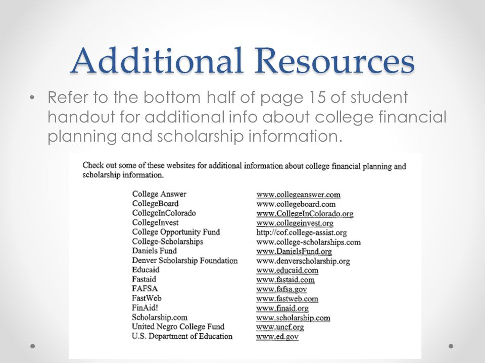 Additional Resources Refer to the bottom half of page 15 of student handout for additional info about college financial planning and scholarship information.