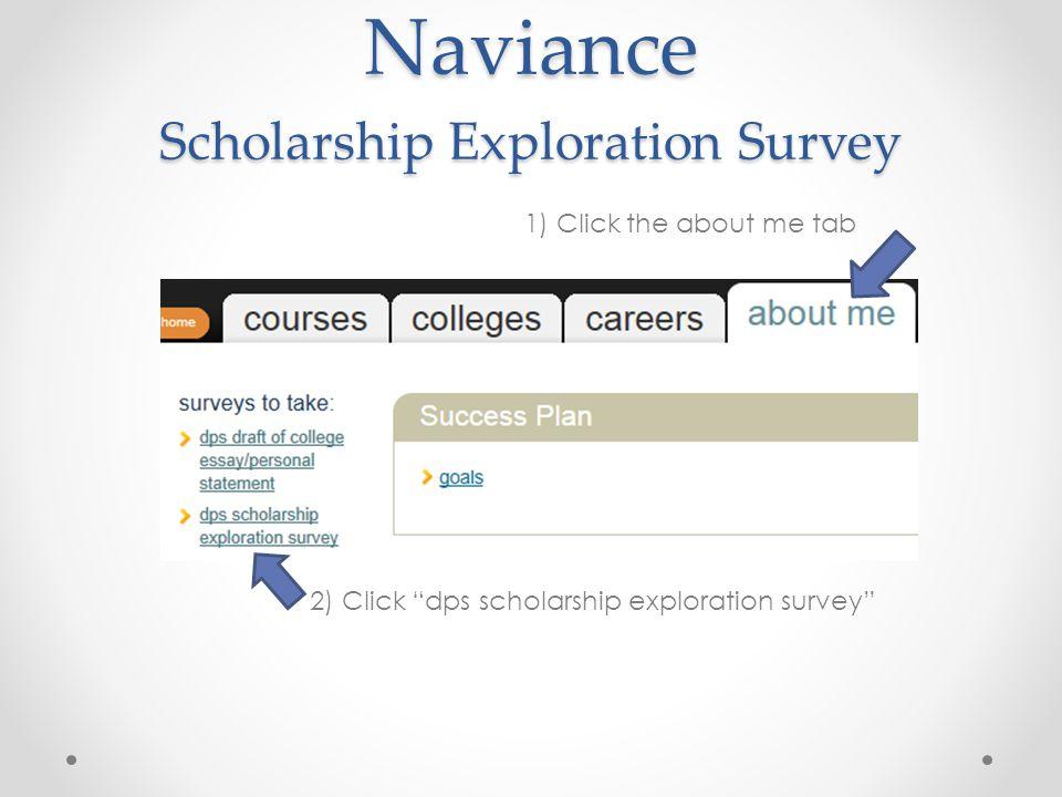 Naviance Scholarship Exploration Survey 1) Click the about me tab 2) Click dps scholarship exploration survey