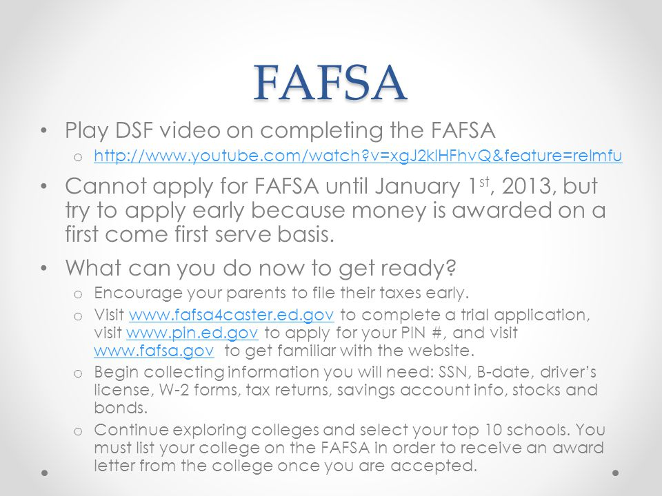 FAFSA Play DSF video on completing the FAFSA o http://www.youtube.com/watch?v=xgJ2kIHFhvQ&feature=relmfu http://www.youtube.com/watch?v=xgJ2kIHFhvQ&feature=relmfu Cannot apply for FAFSA until January 1 st, 2013, but try to apply early because money is awarded on a first come first serve basis.