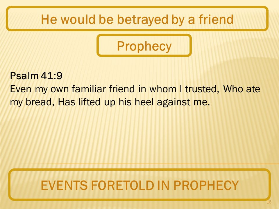 16 EVENTS FORETOLD IN PROPHECY He would be betrayed by a friend Psalm 41:9 Even my own familiar friend in whom I trusted, Who ate my bread, Has lifted up his heel against me.