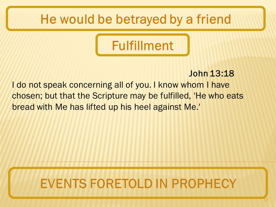 17 EVENTS FORETOLD IN PROPHECY He would be betrayed by a friend John 13:18 I do not speak concerning all of you.