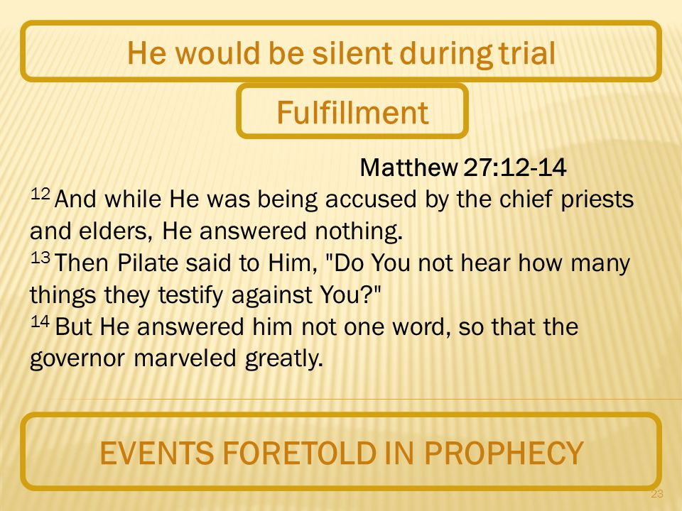 23 EVENTS FORETOLD IN PROPHECY He would be silent during trial Matthew 27:12-14 12 And while He was being accused by the chief priests and elders, He answered nothing.
