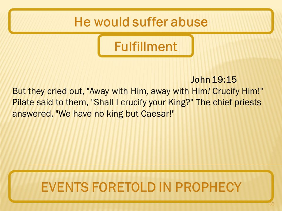 32 EVENTS FORETOLD IN PROPHECY He would suffer abuse John 19:15 But they cried out, Away with Him, away with Him.
