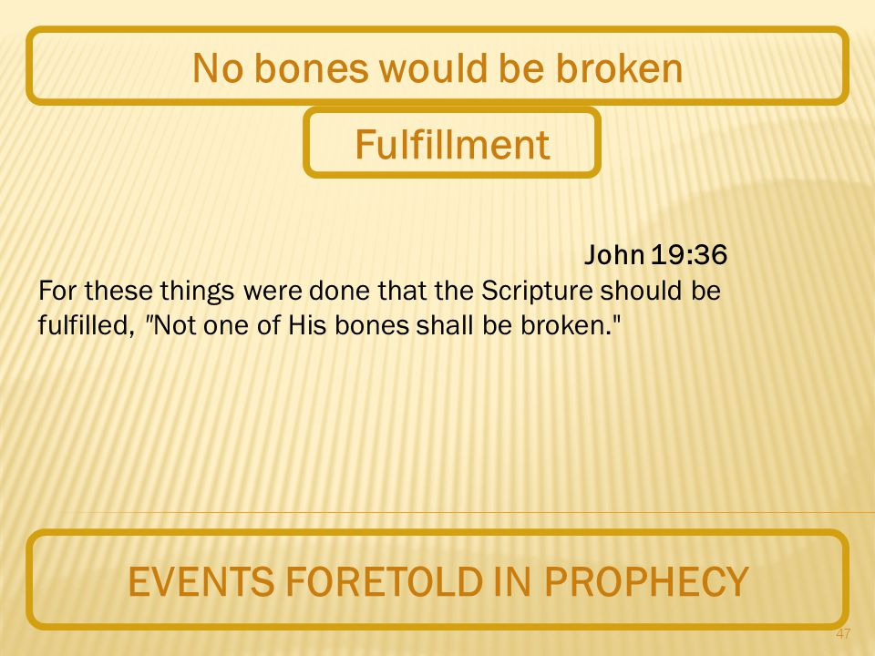 47 EVENTS FORETOLD IN PROPHECY No bones would be broken John 19:36 For these things were done that the Scripture should be fulfilled, Not one of His bones shall be broken. Fulfillment