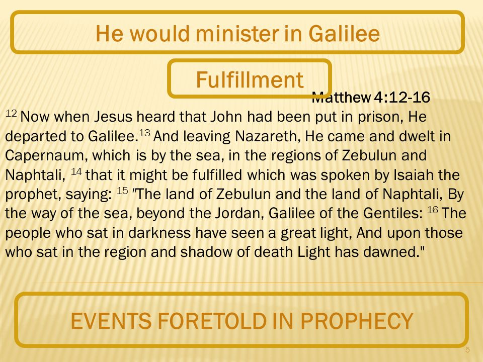 5 EVENTS FORETOLD IN PROPHECY He would minister in Galilee Matthew 4:12-16 12 Now when Jesus heard that John had been put in prison, He departed to Galilee.
