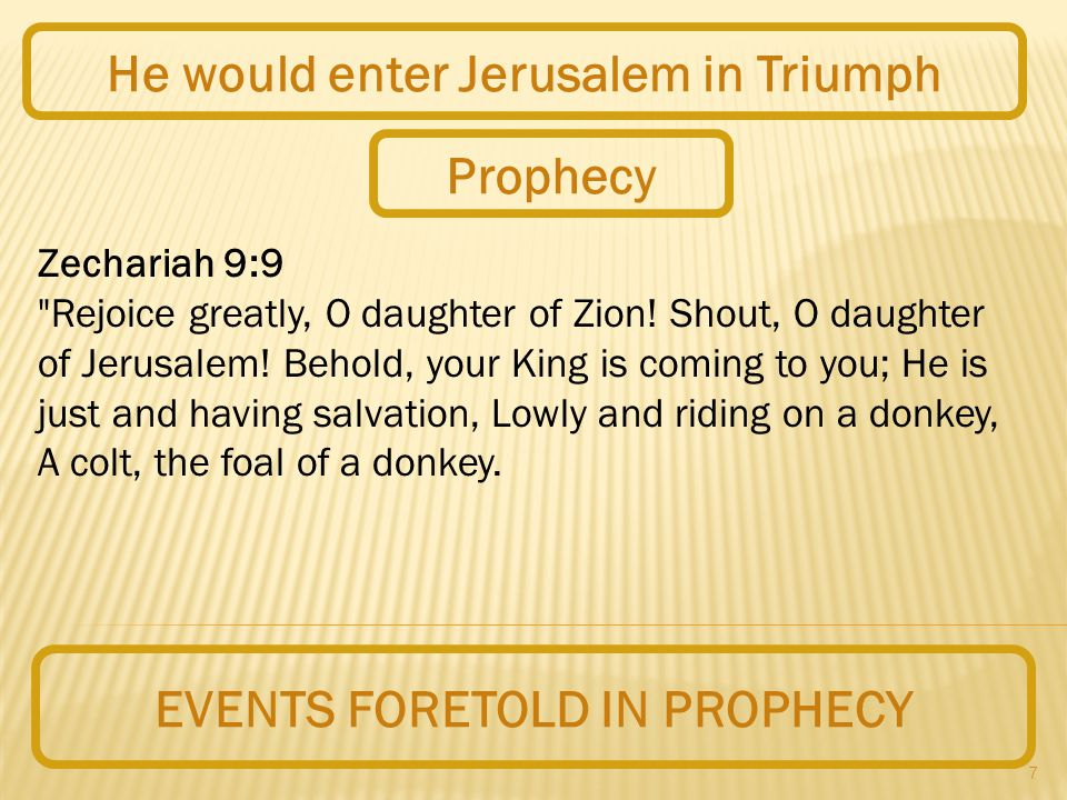 7 EVENTS FORETOLD IN PROPHECY He would enter Jerusalem in Triumph Zechariah 9:9 Rejoice greatly, O daughter of Zion.
