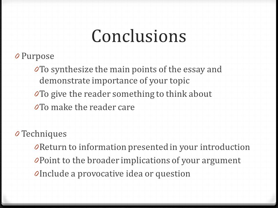 Conclusions 0 Purpose 0 To synthesize the main points of the essay and demonstrate importance of your topic 0 To give the reader something to think about 0 To make the reader care 0 Techniques 0 Return to information presented in your introduction 0 Point to the broader implications of your argument 0 Include a provocative idea or question