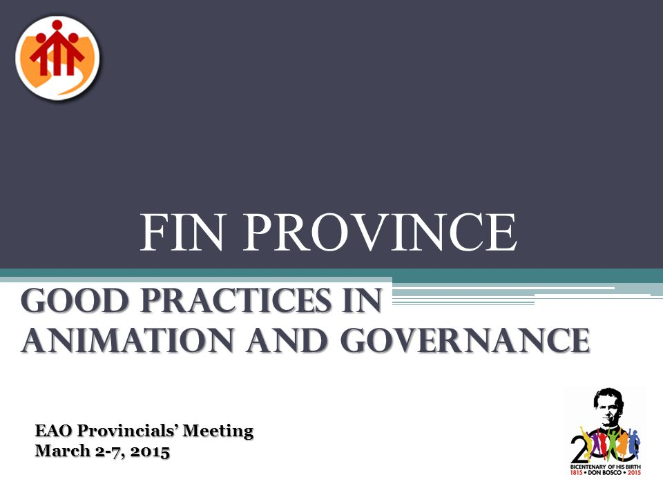 FIN PROVINCE GOOD PRACTICES IN ANIMATION AND GOVERNANCE EAO Provincials' Meeting March 2-7, 2015