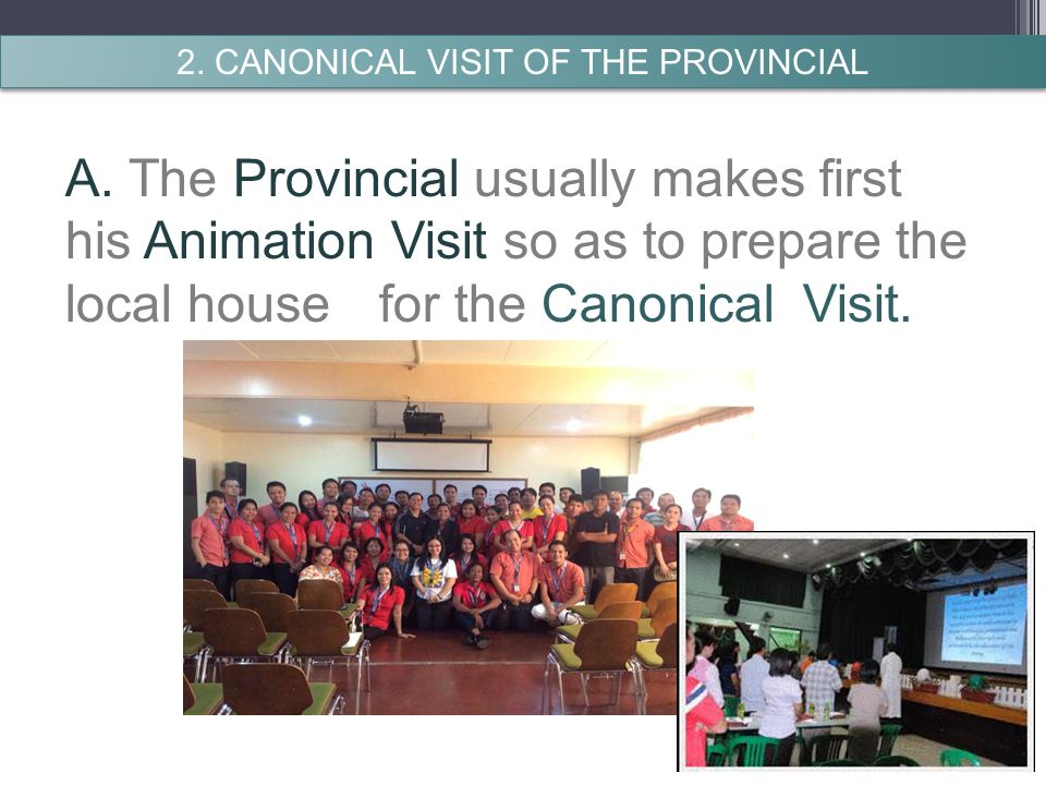 A. The Provincial usually makes first his Animation Visit so as to prepare the local house for the Canonical Visit. 2. CANONICAL VISIT OF THE PROVINCI