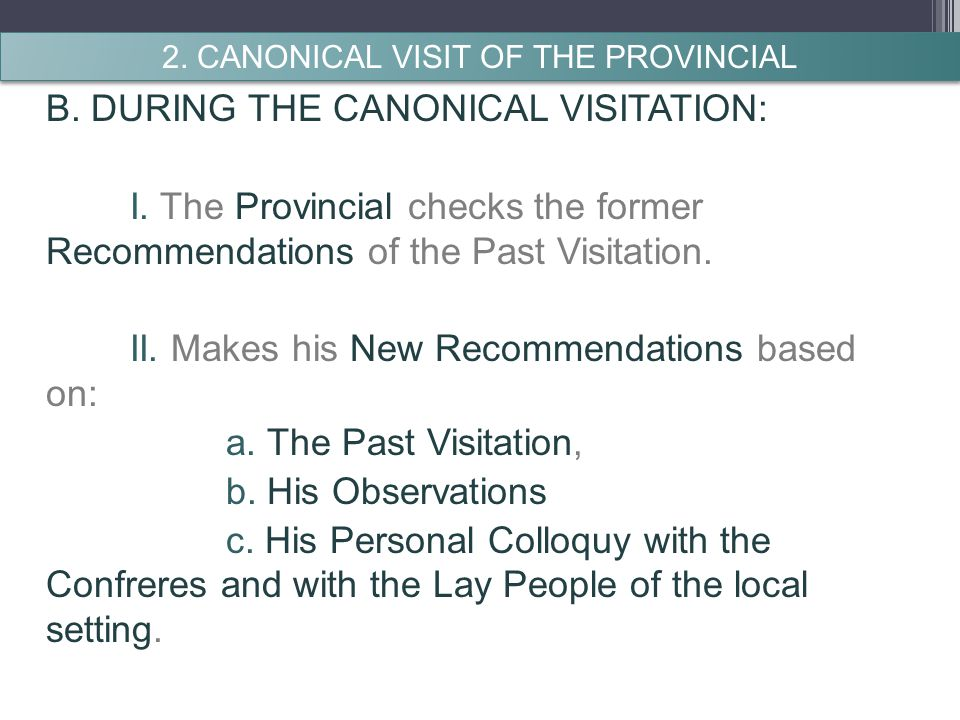 B. DURING THE CANONICAL VISITATION: I. The Provincial checks the former Recommendations of the Past Visitation. II. Makes his New Recommendations base